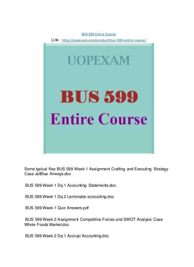 BUS 599 Entire Course Link : http://uopexam.com/product/bus-599-entire-course/ Some typical files BUS 599 Week 1 Assignmen...