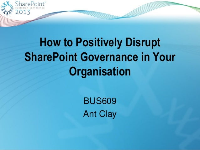 How to Positively DisruptSharePoint Governance in YourOrganisationBUS609Ant Clay