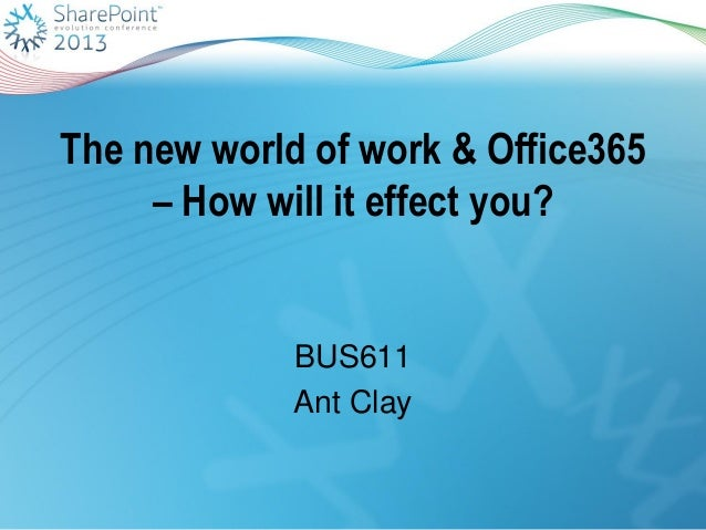 The new world of work & Office365– How will it effect you?BUS611Ant Clay