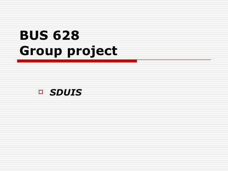 BUS 628 Group project <ul><li>SDUIS </li></ul>