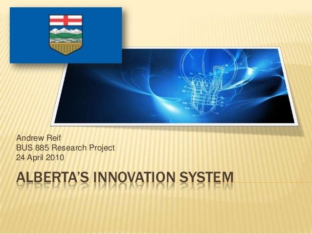 Andrew ReifBUS 885 Research Project24 April 2010ALBERTA'S INNOVATION SYSTEM