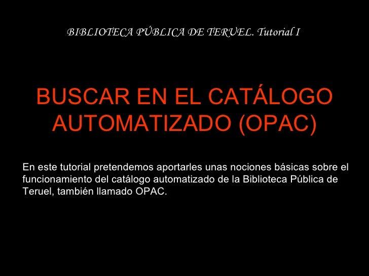 BUSCAR EN EL CATÁLOGO AUTOMATIZADO (OPAC) BIBLIOTECA PÚBLICA DE TERUEL. Tutorial I En este tutorial pretendemos aportarles...