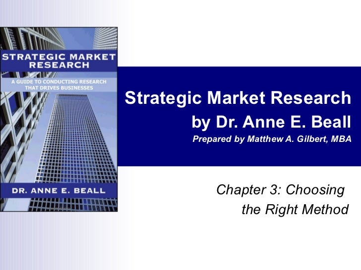 Strategic Market Research by Dr. Anne E. Beall Prepared by Matthew A. Gilbert, MBA Chapter 3: Choosing  the Right Method