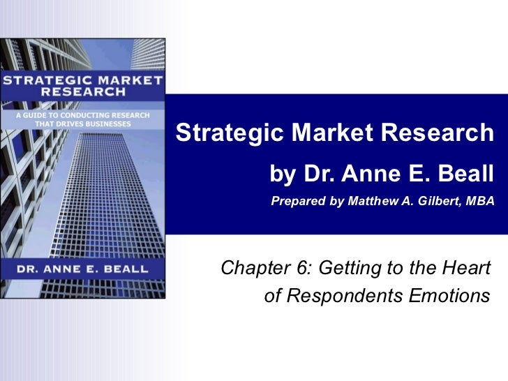 Strategic Market Research by Dr. Anne E. Beall Prepared by Matthew A. Gilbert, MBA Chapter 6: Getting to the Heart of Resp...