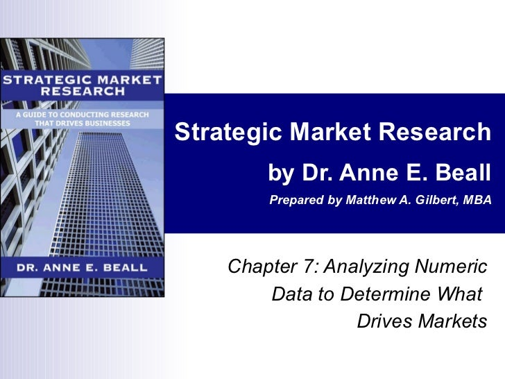 Strategic Market Research by Dr. Anne E. Beall Prepared by Matthew A. Gilbert, MBA Chapter 7: Analyzing Numeric Data to De...
