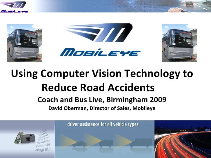 Using Computer Vision Technology to Reduce Road Accidents  Coach and Bus Live, Birmingham  2009 David Oberman, Director of...