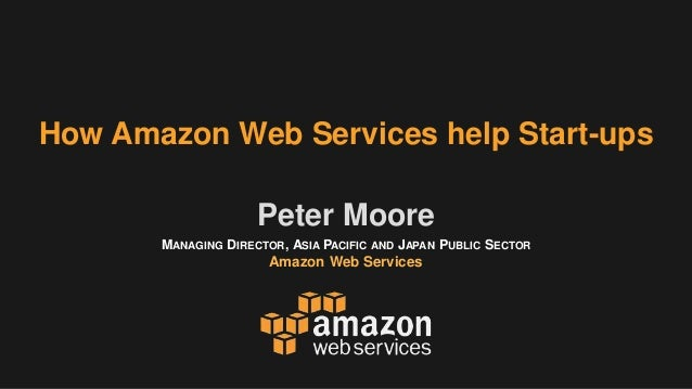 MANAGING DIRECTOR, ASIA PACIFIC AND JAPAN PUBLIC SECTOR Amazon Web Services Peter Moore How Amazon Web Services help Start...