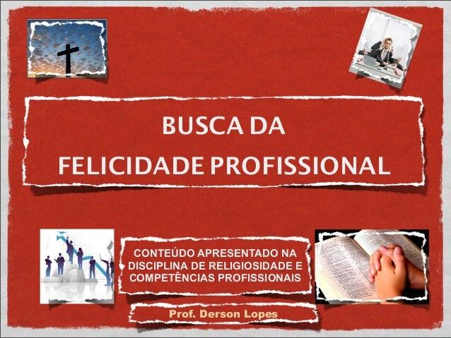 BUSCA DAFELICIDADE PROFISSIONALProf. Derson LopesCONTEÚDO APRESENTADO NADISCIPLINA DE RELIGIOSIDADE ECOMPETÊNCIAS PROFISSI...