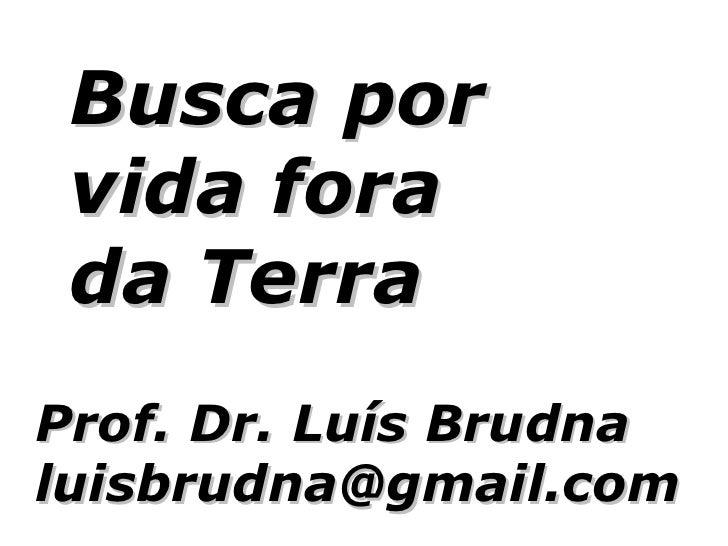 Busca por  vida fora  da Terra Prof. Dr. Luís Brudna luisbrudna@gmail.com