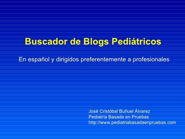 Buscador de Blogs Pediátricos   En español y dirigidos preferentemente a profesionales José Cristóbal Buñuel Álvarez Pedia...