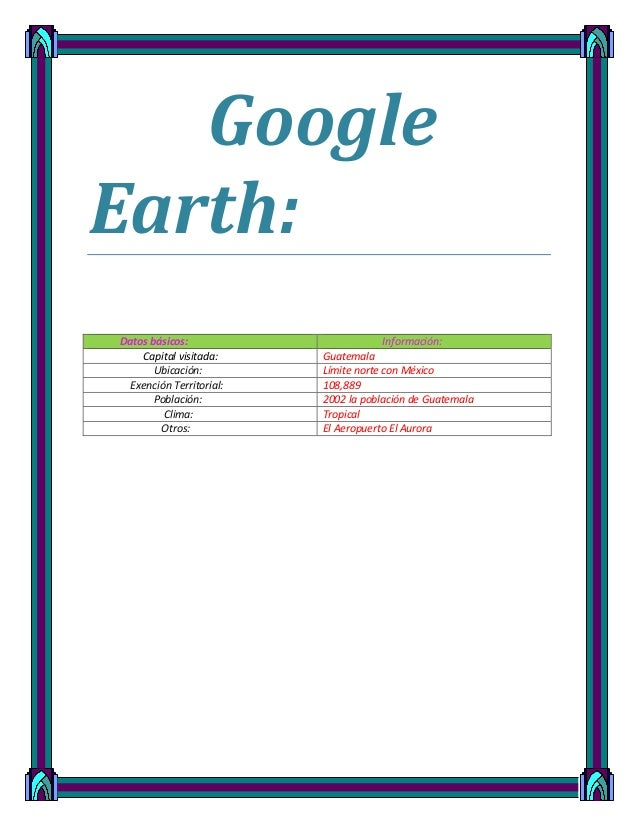 Google Earth: Datos básicos: Información: Capital visitada: Guatemala Ubicación: Límite norte con México Exención Territor...