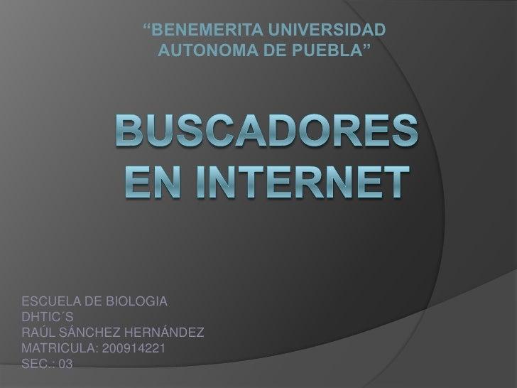 """""""BENEMERITA UNIVERSIDAD<br />AUTONOMA DE PUEBLA""""<br />BUSCADORES EN INTERNET<br />ESCUELA DE BIOLOGIA<br />DHTIC´S<br />RA..."""