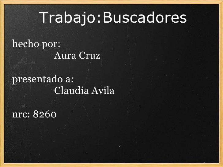 Trabajo:Buscadores  hecho por:   Aura Cruz  presentado a:   Claudia Avila  nrc: 8260