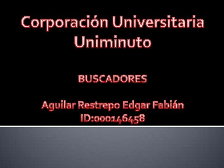 Corporación Universitaria <br />Uniminuto<br />BUSCADORES<br />Aguilar Restrepo Edgar Fabián<br />ID:000146458<br />