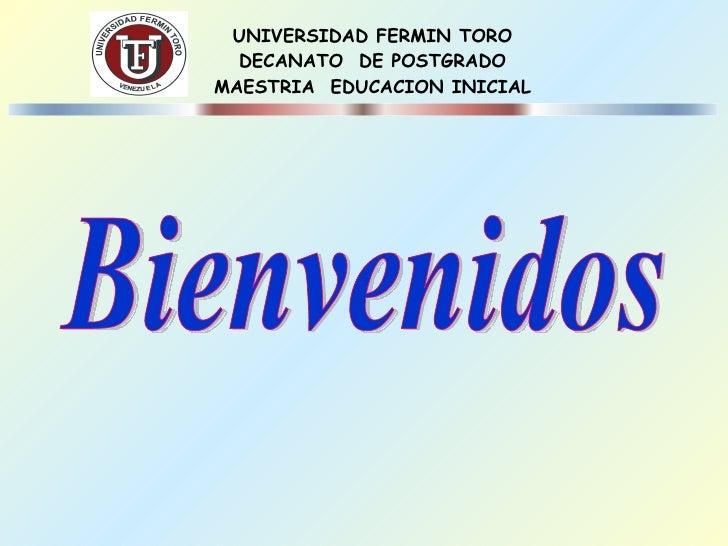 UNIVERSIDAD FERMIN TORO DECANATO  DE POSTGRADO MAESTRIA  EDUCACION INICIAL Bienvenidos