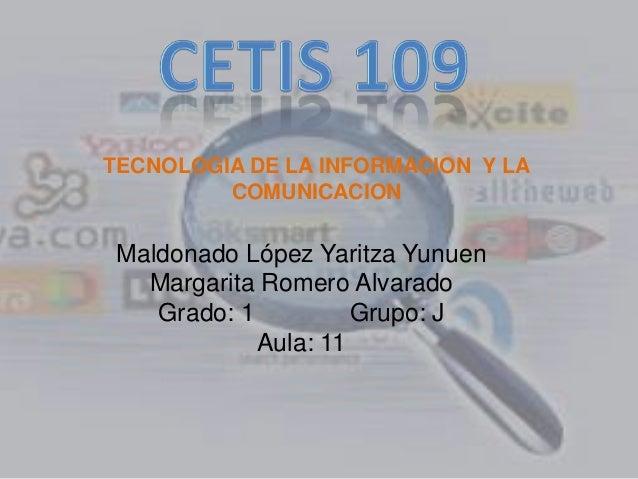 Maldonado López Yaritza Yunuen Margarita Romero Alvarado Grado: 1 Grupo: J Aula: 11 TECNOLOGIA DE LA INFORMACION Y LA COMU...