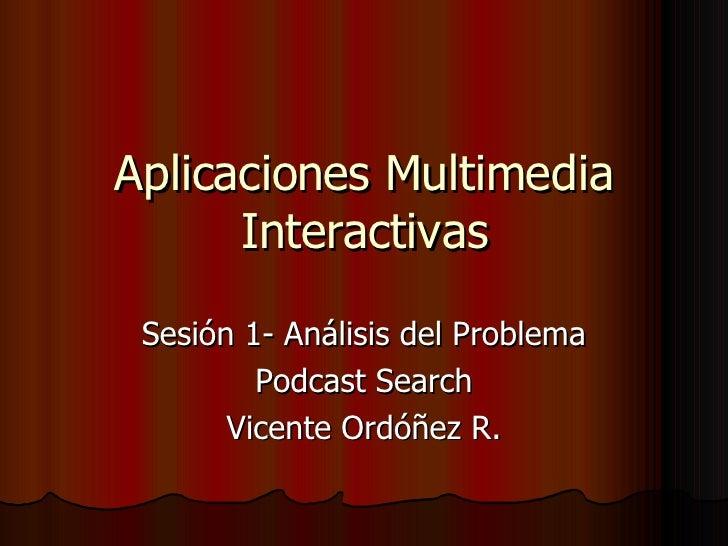 Aplicaciones Multimedia Interactivas Sesión 1- Análisis del Problema Podcast Search Vicente Ordóñez R.