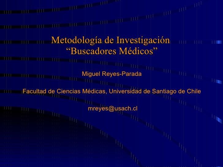 """Metodología de Investigación  """" Buscadores Médicos"""" Miguel Reyes-Parada Facultad de Ciencias Médicas, Universidad de Santi..."""