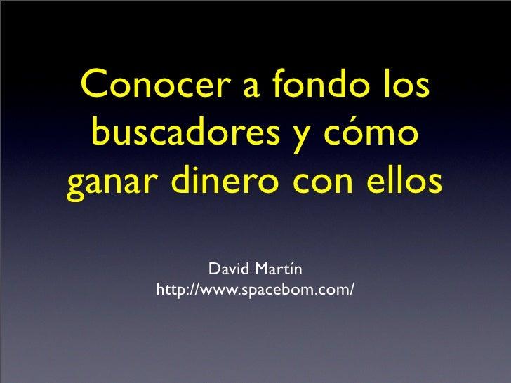 Conocer a fondo los  buscadores y cómo ganar dinero con ellos              David Martín      http://www.spacebom.com/
