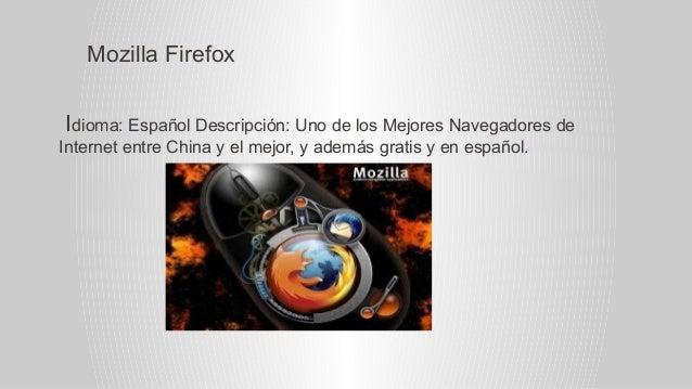 Mozilla Firefox Idioma: Español Descripción: Uno de los Mejores Navegadores de Internet entre China y el mejor, y además g...