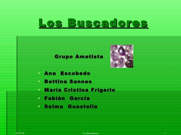 Los Buscadores <ul><li>Grupo Amatista </li></ul><ul><ul><ul><li>Ana  Escobedo </li></ul></ul></ul><ul><ul><ul><li>Bettina ...