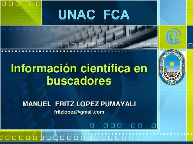 Información científica en buscadores MANUEL FRITZ LOPEZ PUMAYALI fritzlopez@gmail.com