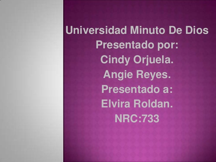 Universidad Minuto De Dios     Presentado por:      Cindy Orjuela.       Angie Reyes.      Presentado a:      Elvira Rolda...