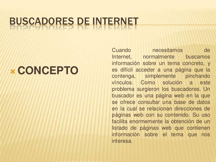 BUSCADORES DE INTERNET<br />CONCEPTO<br />Cuando necesitamos de Internet, normalmente buscamos información sobre un tema c...
