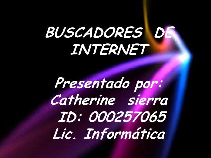 BUSCADORES DE   INTERNET Presentado por:Catherine sierra ID: 000257065Lic. Informática