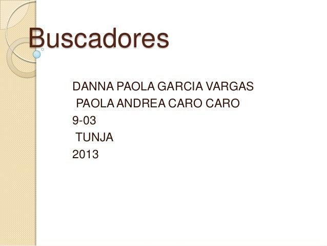 Buscadores DANNA PAOLA GARCIA VARGAS PAOLA ANDREA CARO CARO 9-03 TUNJA 2013