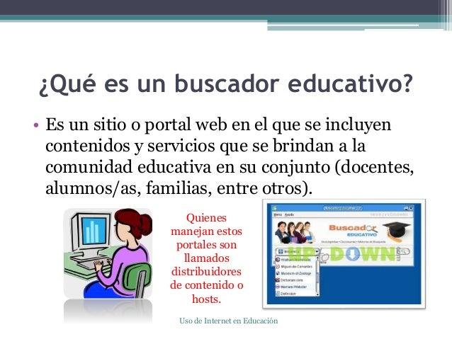 ¿Qué es un buscador educativo? • Es un sitio o portal web en el que se incluyen contenidos y servicios que se brindan a la...