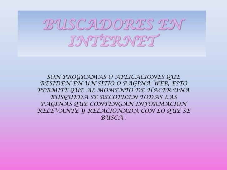 SON PROGRAMAS O APLICACIONES QUE RESIDEN EN UN SITIO O PAGINA WEB, ESTOPERMITE QUE AL MOMENTO DE HACER UNA    BUSQUEDA SE ...