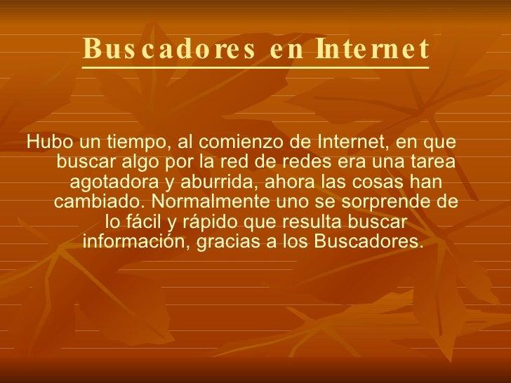 Buscadores en Internet <ul><li>Hubo un tiempo, al comienzo de Internet, en que buscar algo por la red de redes era una tar...