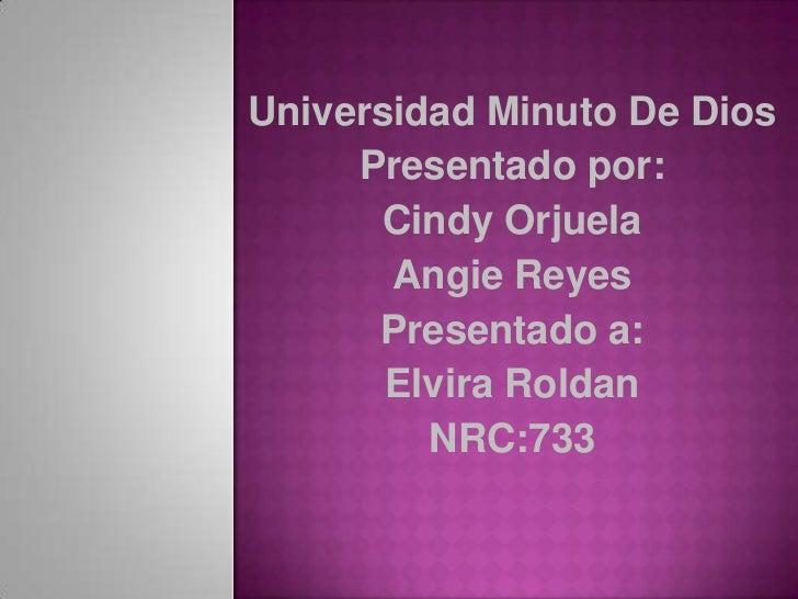 Universidad Minuto De Dios     Presentado por:      Cindy Orjuela       Angie Reyes      Presentado a:       Elvira Roldan...
