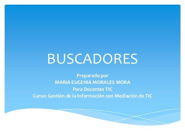 BUSCADORES Preparado por MARIA EUGENIA MORALES MORA Para Docentes TIC Curso: Gestión de la Información con Mediación de TIC