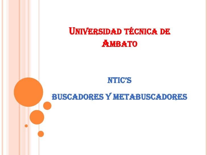 UNIVERSIDAD TÉCNICA DE          AMBATO           NTIC'SBUSCADORES Y METABUSCADORES