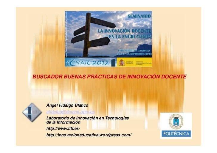 BUSCADOR BUENAS PRÁCTICAS DE INNOVACIÓN DOCENTE    Ángel Fidalgo Blanco    afidalgo@dmami.upm.es    Laboratorio de Innovac...