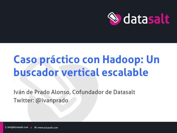 Caso práctico con Hadoop: Unbuscador vertical escalableIván de Prado Alonso, Cofundador de DatasaltTwitter: @ivanprado