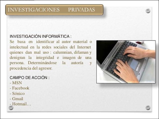 INVESTIGACIONES                PRIVADASINVESTIGACIÓN INFORMÁTICA :Se basa en identificar al autor material ointelectual en...