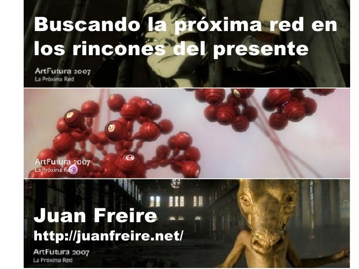 Buscando la próxima red en los rincones del presente Juan Freire http://juanfreire.net/