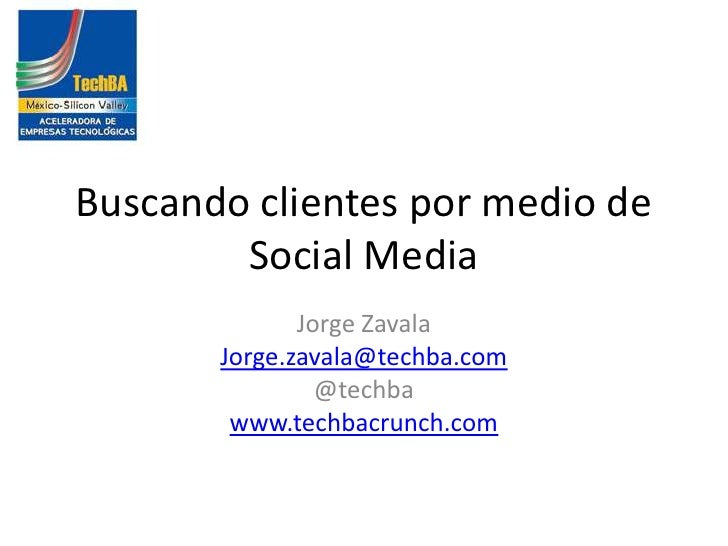Buscandoclientespormedio de Social Media<br />Jorge Zavala<br />Jorge.zavala@techba.com<br />@techba<br />www.techbacrunch...