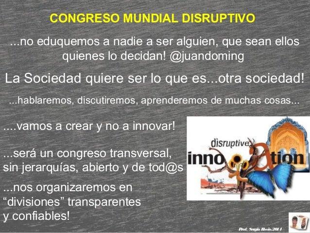 CONGRESO MUNDIAL DISRUPTIVO ...no eduquemos a nadie a ser alguien, que sean ellos quienes lo decidan! @juandoming  La Soci...