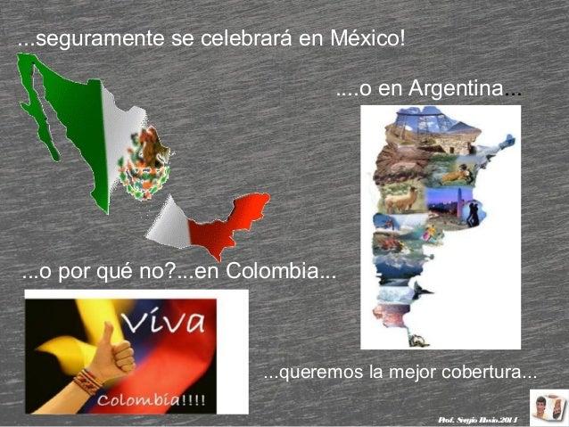 ...seguramente se celebrará en México! ....o en Argentina...  ...o por qué no?...en Colombia...  ...queremos la mejor cobe...