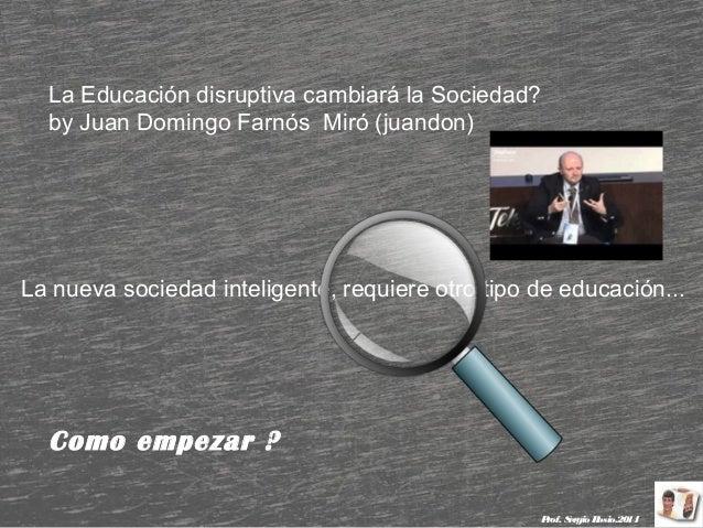 La Educación disruptiva cambiará la Sociedad? by Juan Domingo Farnós Miró (juandon)  La nueva sociedad inteligente, requie...