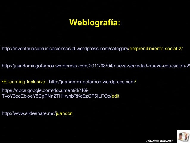 Weblografía: http://inventariacomunicacionsocial.wordpress.com/category/emprendimiento-social-2/  http://juandomingofarnos...