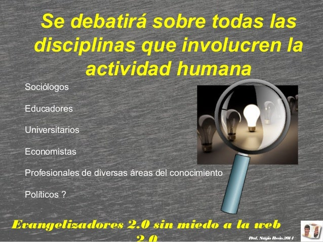 Se debatirá sobre todas las disciplinas que involucren la actividad humana Sociólogos Educadores Universitarios Economista...