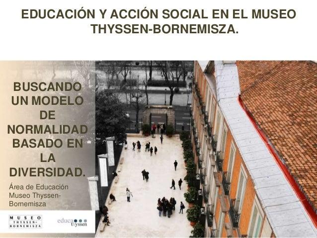 EDUCACIÓN Y ACCIÓN SOCIAL EN EL MUSEO THYSSEN-BORNEMISZA. BUSCANDO UN MODELO DE NORMALIDAD BASADO EN LA DIVERSIDAD. Área d...
