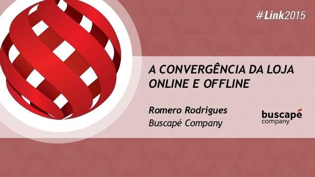 A CONVERGÊNCIA DA LOJA ONLINE E OFFLINE Romero Rodrigues Buscapé Company