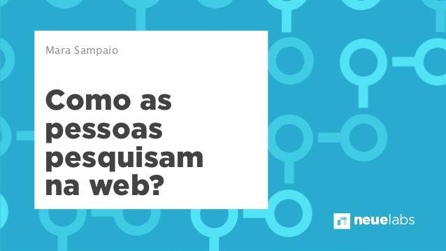 neuelabs Como as pessoas pesquisam na web? Mara Sampaio