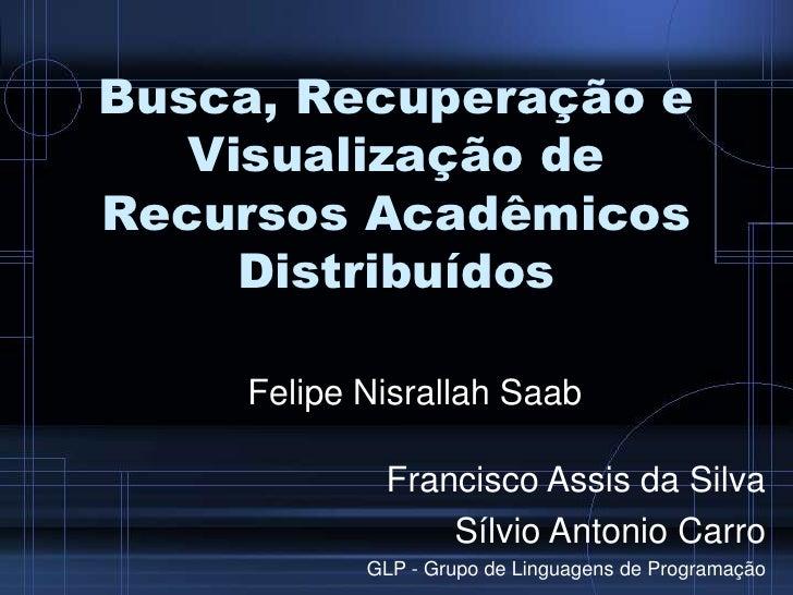 Busca, Recuperação e Visualização de RecursosAcadêmicosDistribuídos<br />Felipe Nisrallah Saab<br />Francisco Assis da Sil...